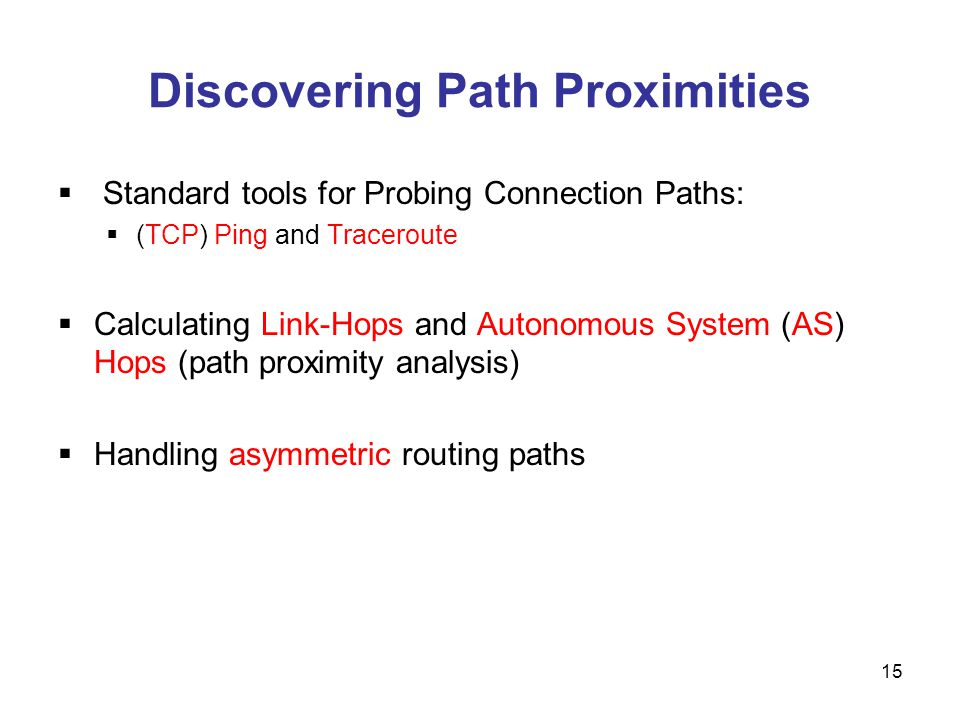 Discovering Path Proximities Standard tools for Probing Connection Paths: (TCP) Ping and Traceroute Calculating Link-Hops and Autonomous System (AS) Hops (path proximity analysis) Handling asymmetric routing paths 15