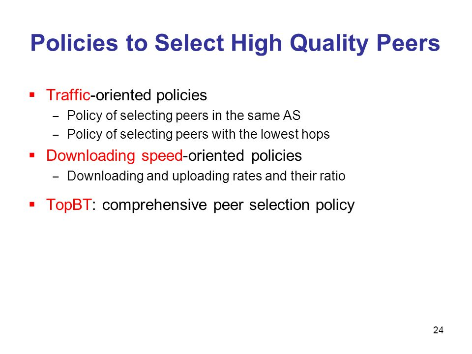 Policies to Select High Quality Peers Traffic-oriented policies Policy of selecting peers in the same AS Policy of selecting peers with the lowest hops Downloading speed-oriented policies Downloading and uploading rates and their ratio TopBT: comprehensive peer selection policy 24