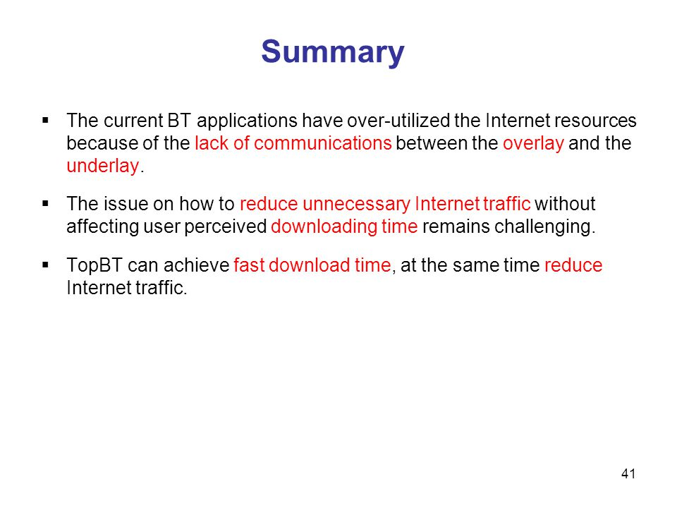 Summary The current BT applications have over-utilized the Internet resources because of the lack of communications between the overlay and the underlay.