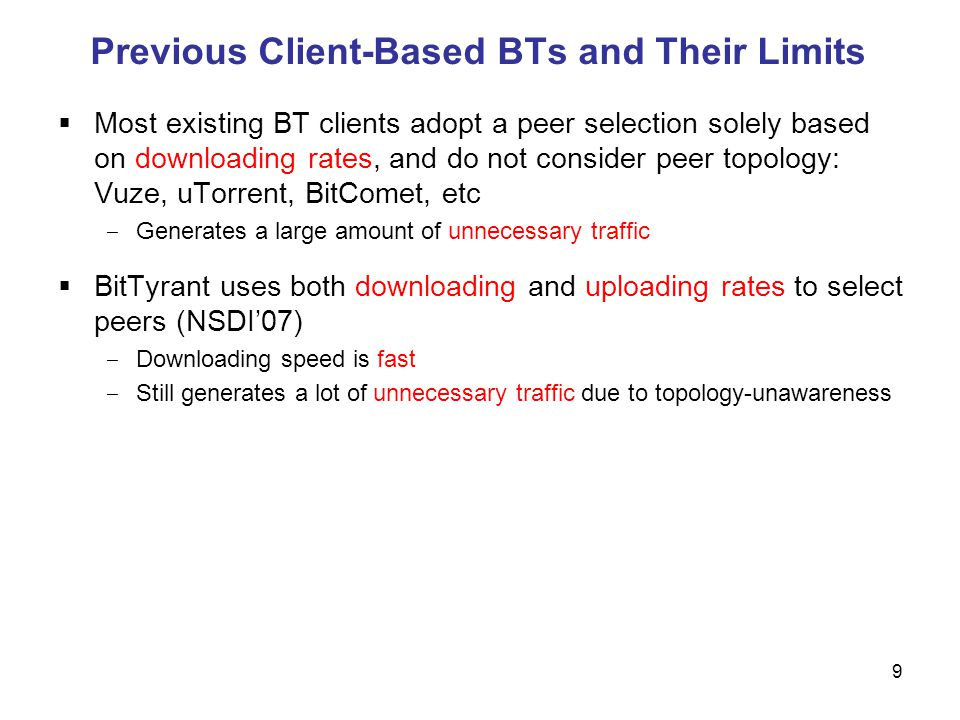 Previous Client-Based BTs and Their Limits 9 Most existing BT clients adopt a peer selection solely based on downloading rates, and do not consider peer topology: Vuze, uTorrent, BitComet, etc Generates a large amount of unnecessary traffic BitTyrant uses both downloading and uploading rates to select peers (NSDI07) Downloading speed is fast Still generates a lot of unnecessary traffic due to topology-unawareness