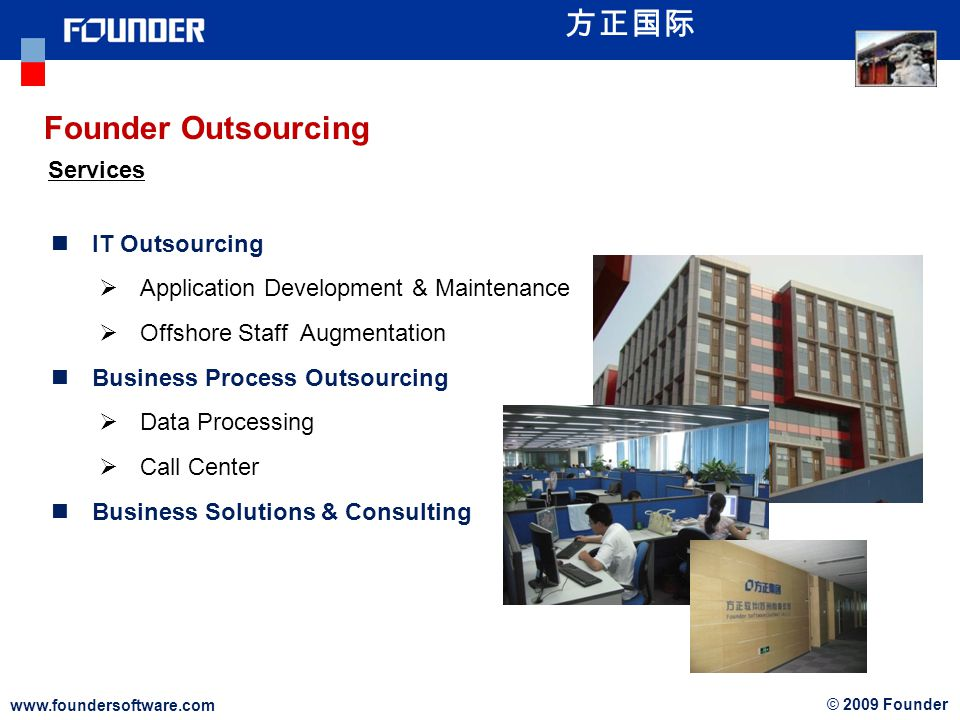 www.foundersoftware.com © 2009 Founder Founder Outsourcing Services IT Outsourcing Application Development & Maintenance Offshore Staff Augmentation Business Process Outsourcing Data Processing Call Center Business Solutions & Consulting