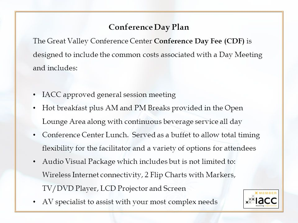 Conference Day Plan The Great Valley Conference Center Conference Day Fee (CDF) is designed to include the common costs associated with a Day Meeting and includes: IACC approved general session meeting Hot breakfast plus AM and PM Breaks provided in the Open Lounge Area along with continuous beverage service all day Conference Center Lunch.