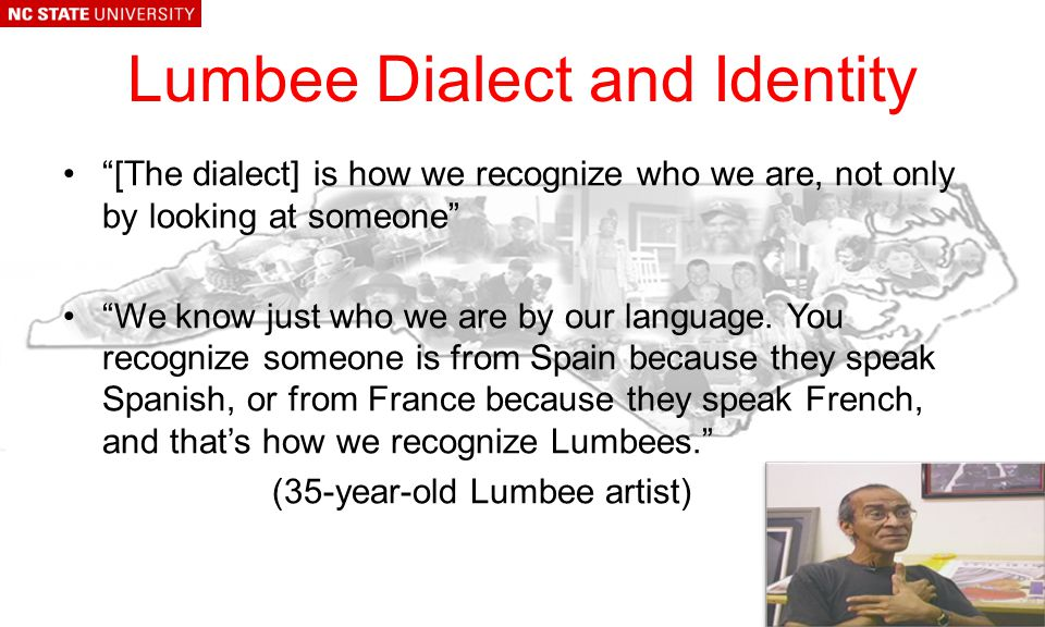 Lumbee Dialect and Identity [The dialect] is how we recognize who we are, not only by looking at someone We know just who we are by our language.