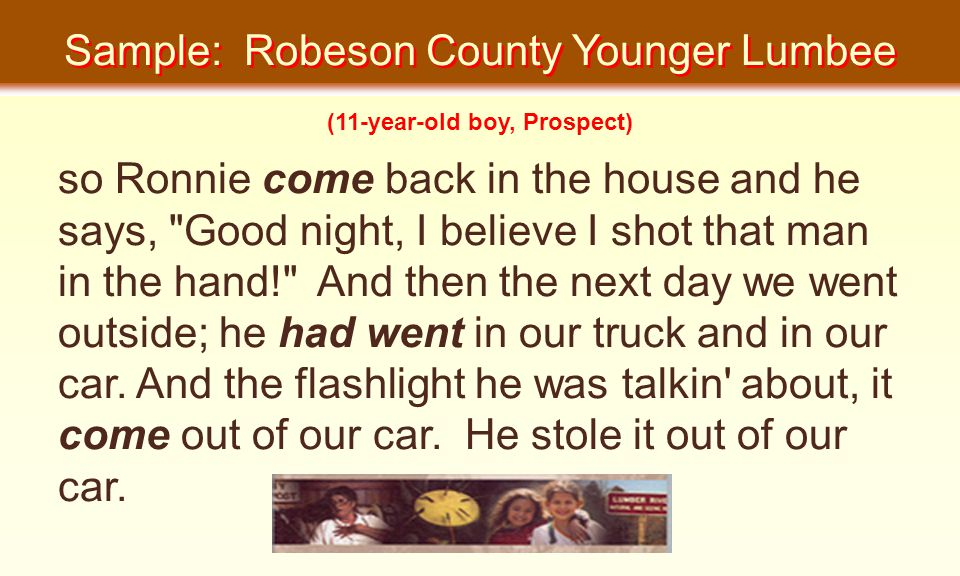 Sample: Robeson County Younger Lumbee so Ronnie come back in the house and he says, Good night, I believe I shot that man in the hand! And then the next day we went outside; he had went in our truck and in our car.