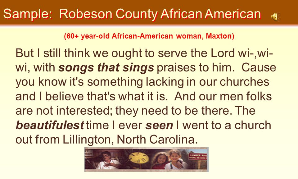 Sample: Robeson County African American But I still think we ought to serve the Lord wi-,wi- wi, with songs that sings praises to him.