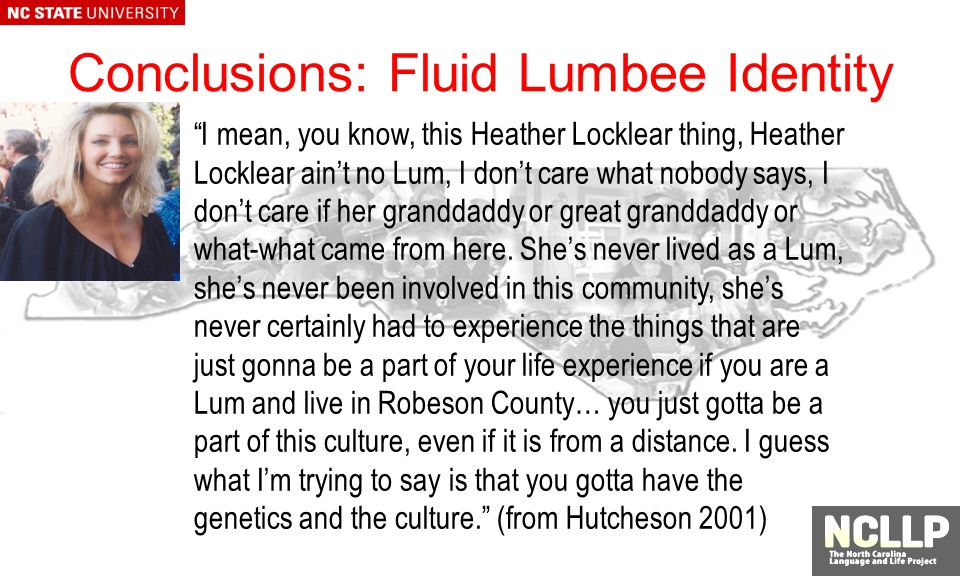 Conclusions: Fluid Lumbee Identity I mean, you know, this Heather Locklear thing, Heather Locklear aint no Lum, I dont care what nobody says, I dont care if her granddaddy or great granddaddy or what-what came from here.