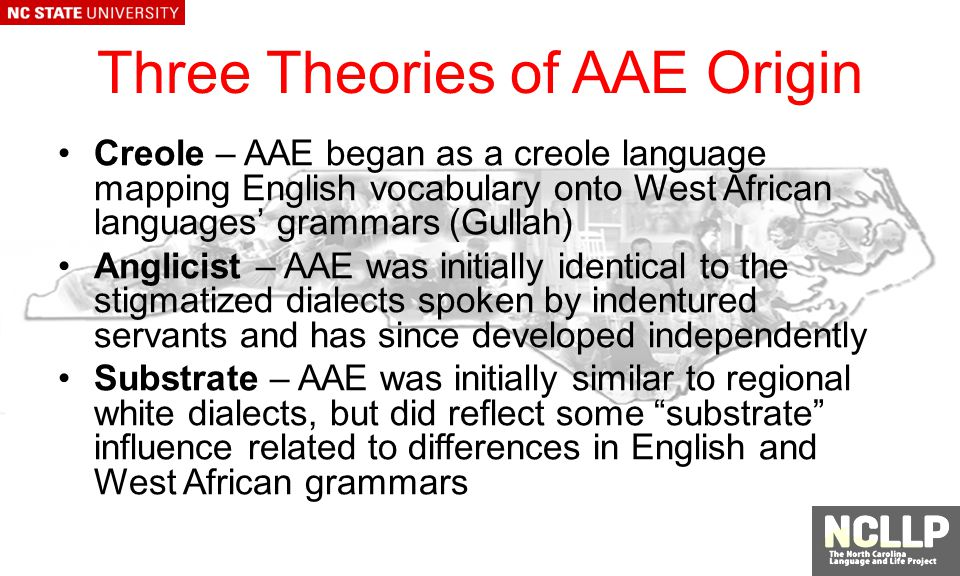 Three Theories of AAE Origin Creole – AAE began as a creole language mapping English vocabulary onto West African languages grammars (Gullah) Anglicist – AAE was initially identical to the stigmatized dialects spoken by indentured servants and has since developed independently Substrate – AAE was initially similar to regional white dialects, but did reflect some substrate influence related to differences in English and West African grammars