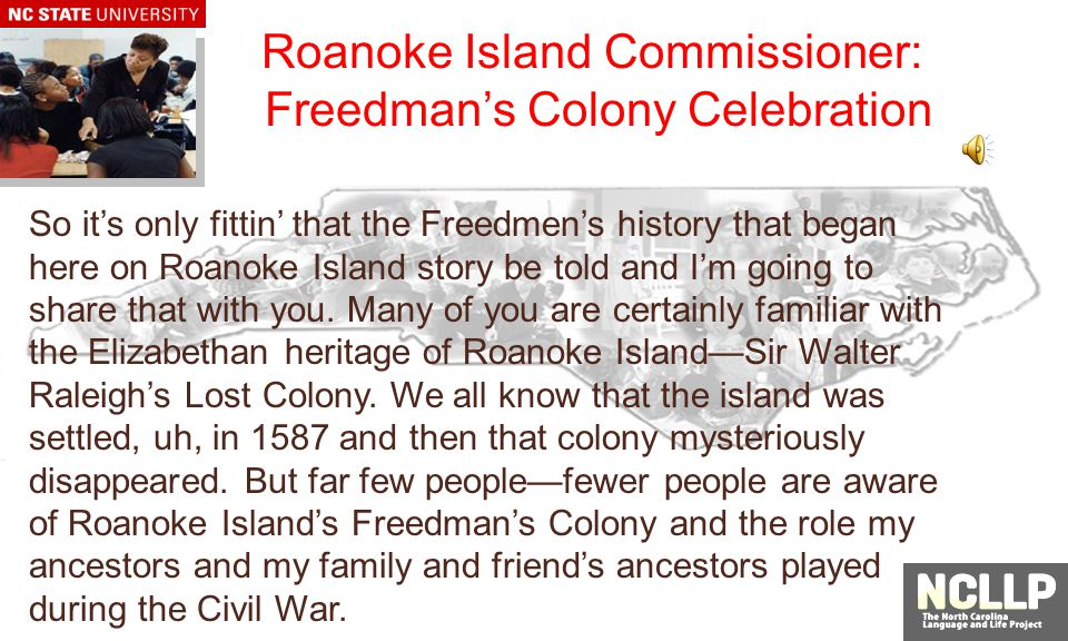 Roanoke Island Commissioner: Freedmans Colony Celebration So its only fittin that the Freedmens history that began here on Roanoke Island story be told and Im going to share that with you.