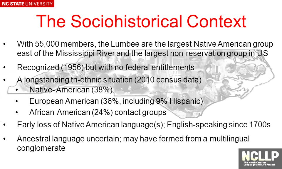 The Sociohistorical Context With 55,000 members, the Lumbee are the largest Native American group east of the Mississippi River and the largest non-reservation group in US Recognized (1956) but with no federal entitlements A longstanding tri-ethnic situation (2010 census data) Native- American (38%) European American (36%, including 9% Hispanic) African-American (24%) contact groups Early loss of Native American language(s); English-speaking since 1700s Ancestral language uncertain; may have formed from a multilingual conglomerate