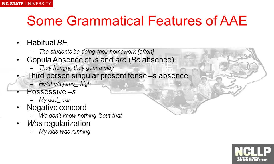 Some Grammatical Features of AAE Habitual BE –The students be doing their homework [often] Copula Absence of is and are (Be absence) –They hungry; they gonna play Third person singular present tense –s absence –He/she/it jump_ high Possessive –s –My dad_ car Negative concord –We dont know nothing bout that Was regularization –My kids was running