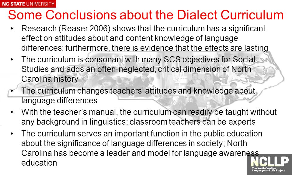 Some Conclusions about the Dialect Curriculum Research (Reaser 2006) shows that the curriculum has a significant effect on attitudes about and content knowledge of language differences; furthermore, there is evidence that the effects are lasting The curriculum is consonant with many SCS objectives for Social Studies and adds an often-neglected, critical dimension of North Carolina history The curriculum changes teachers attitudes and knowledge about language differences With the teachers manual, the curriculum can readily be taught without any background in linguistics; classroom teachers can be experts The curriculum serves an important function in the public education about the significance of language differences in society; North Carolina has become a leader and model for language awareness education
