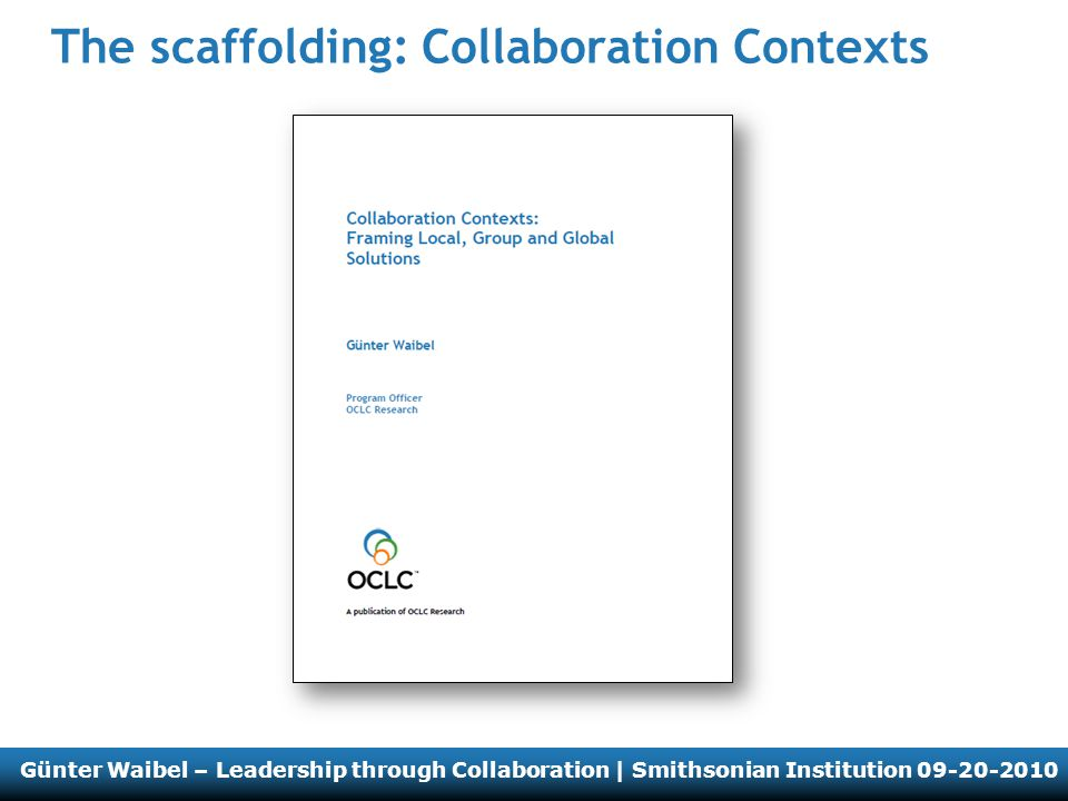 Günter Waibel – Leadership through Collaboration | Smithsonian Institution 09-20-2010 The scaffolding: Collaboration Contexts