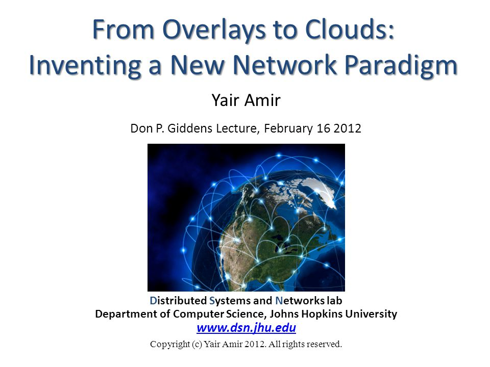 From Overlays to Clouds: Inventing a New Network Paradigm Distributed Systems and Networks lab Department of Computer Science, Johns Hopkins University www.dsn.jhu.edu Copyright (c) Yair Amir 2012.