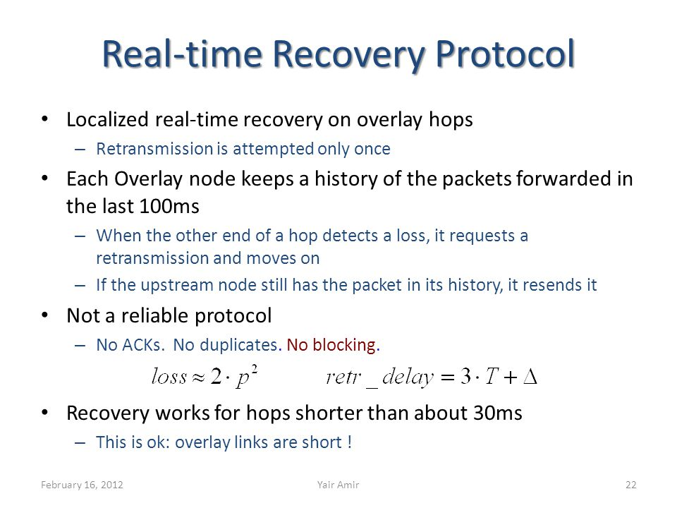 Real-time Recovery Protocol Localized real-time recovery on overlay hops – Retransmission is attempted only once Each Overlay node keeps a history of the packets forwarded in the last 100ms – When the other end of a hop detects a loss, it requests a retransmission and moves on – If the upstream node still has the packet in its history, it resends it Not a reliable protocol – No ACKs.