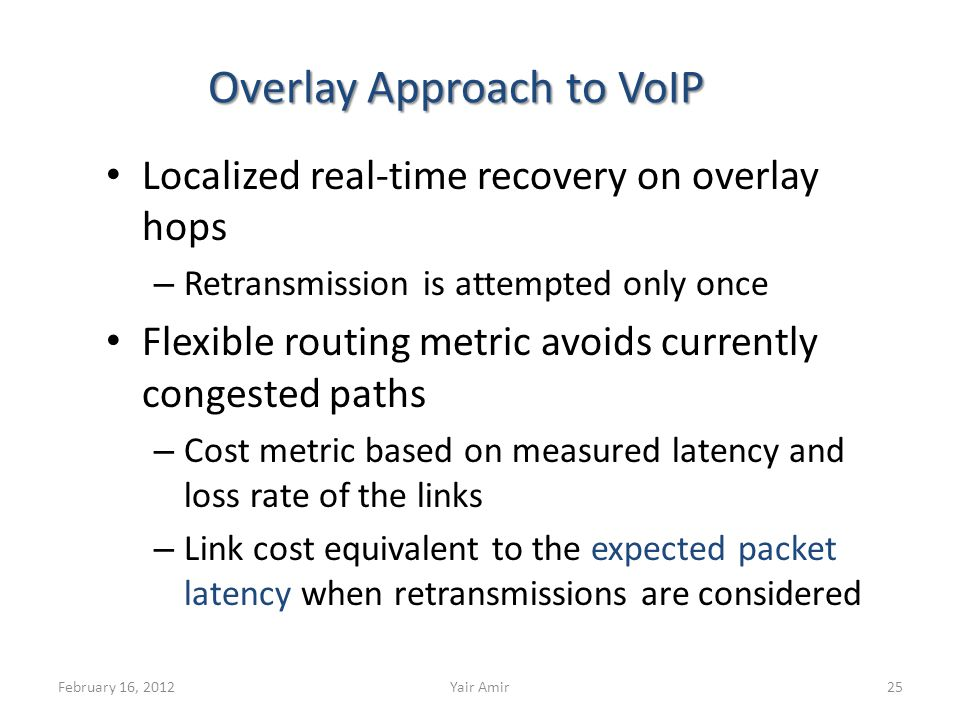 Overlay Approach to VoIP Localized real-time recovery on overlay hops – Retransmission is attempted only once Flexible routing metric avoids currently congested paths – Cost metric based on measured latency and loss rate of the links – Link cost equivalent to the expected packet latency when retransmissions are considered February 16, 201225Yair Amir