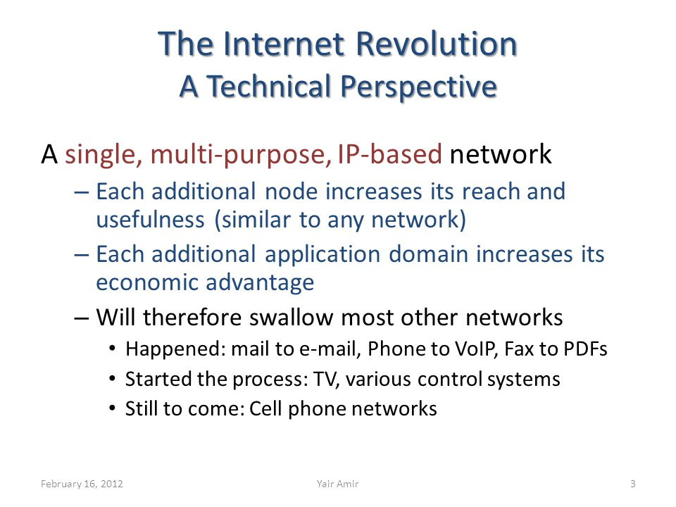 The Internet Revolution A Technical Perspective A single, multi-purpose, IP-based network – Each additional node increases its reach and usefulness (similar to any network) – Each additional application domain increases its economic advantage – Will therefore swallow most other networks Happened: mail to e-mail, Phone to VoIP, Fax to PDFs Started the process: TV, various control systems Still to come: Cell phone networks 3February 16, 2012Yair Amir
