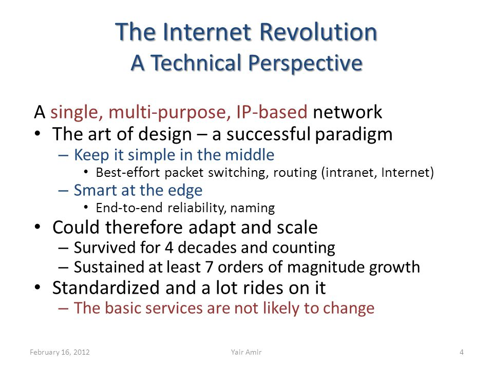 The Internet Revolution A Technical Perspective A single, multi-purpose, IP-based network The art of design – a successful paradigm – Keep it simple in the middle Best-effort packet switching, routing (intranet, Internet) – Smart at the edge End-to-end reliability, naming Could therefore adapt and scale – Survived for 4 decades and counting – Sustained at least 7 orders of magnitude growth Standardized and a lot rides on it – The basic services are not likely to change 4February 16, 2012Yair Amir