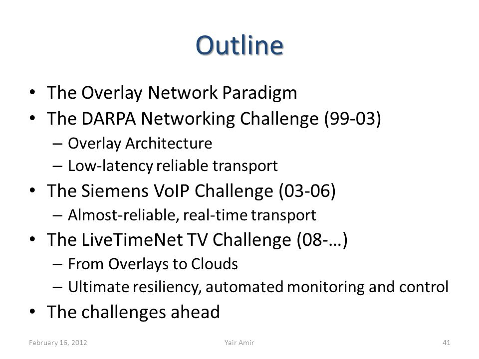 Outline The Overlay Network Paradigm The DARPA Networking Challenge (99-03) – Overlay Architecture – Low-latency reliable transport The Siemens VoIP Challenge (03-06) – Almost-reliable, real-time transport The LiveTimeNet TV Challenge (08-…) – From Overlays to Clouds – Ultimate resiliency, automated monitoring and control The challenges ahead February 16, 2012Yair Amir41