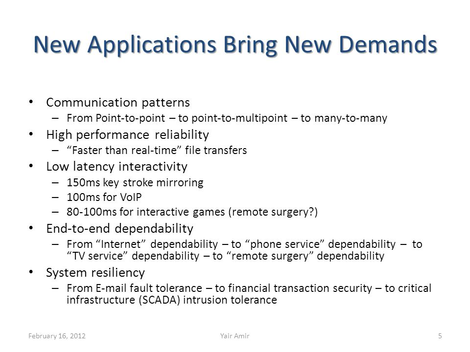 New Applications Bring New Demands Communication patterns – From Point-to-point – to point-to-multipoint – to many-to-many High performance reliability – Faster than real-time file transfers Low latency interactivity – 150ms key stroke mirroring – 100ms for VoIP – 80-100ms for interactive games (remote surgery ) End-to-end dependability – From Internet dependability – to phone service dependability – to TV service dependability – to remote surgery dependability System resiliency – From E-mail fault tolerance – to financial transaction security – to critical infrastructure (SCADA) intrusion tolerance 5Yair AmirFebruary 16, 2012