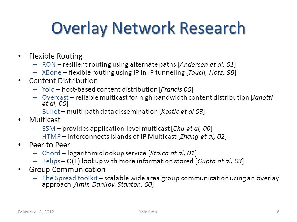 Overlay Network Research Flexible Routing – RON – resilient routing using alternate paths [Andersen et al, 01] – XBone – flexible routing using IP in IP tunneling [Touch, Hotz, 98] Content Distribution – Yoid – host-based content distribution [Francis 00] – Overcast – reliable multicast for high bandwidth content distribution [Janotti et al, 00] – Bullet – multi-path data dissemination [Kostic et al 03] Multicast – ESM – provides application-level multicast [Chu et al, 00] – HTMP – interconnects islands of IP Multicast [Zhang et al, 02] Peer to Peer – Chord – logarithmic lookup service [Stoica et al, 01] – Kelips – O(1) lookup with more information stored [Gupta et al, 03] Group Communication – The Spread toolkit – scalable wide area group communication using an overlay approach [Amir, Danilov, Stanton, 00] February 16, 2012Yair Amir8