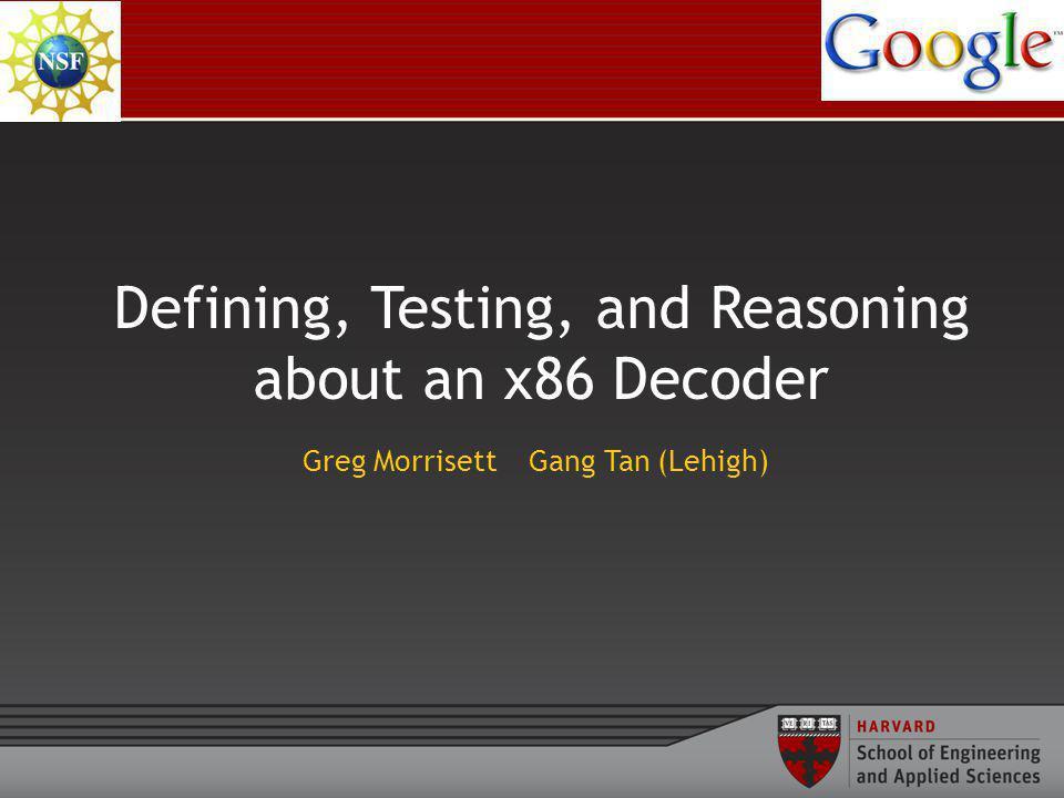 Defining, Testing, and Reasoning about an x86 Decoder Greg Morrisett Gang Tan (Lehigh)