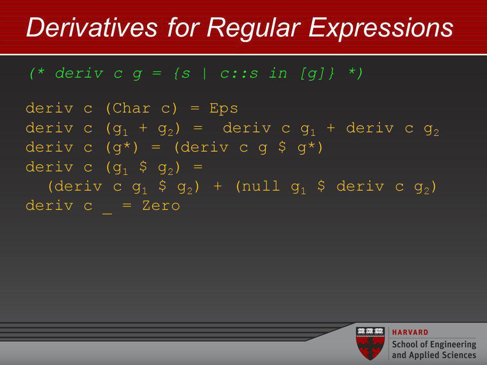 Derivatives for Regular Expressions (* deriv c g = {s | c::s in [g]} *) deriv c (Char c) = Eps deriv c (g 1 + g 2 ) = deriv c g 1 + deriv c g 2 deriv c (g*) = (deriv c g $ g*) deriv c (g 1 $ g 2 ) = (deriv c g 1 $ g 2 ) + (null g 1 $ deriv c g 2 ) deriv c _ = Zero