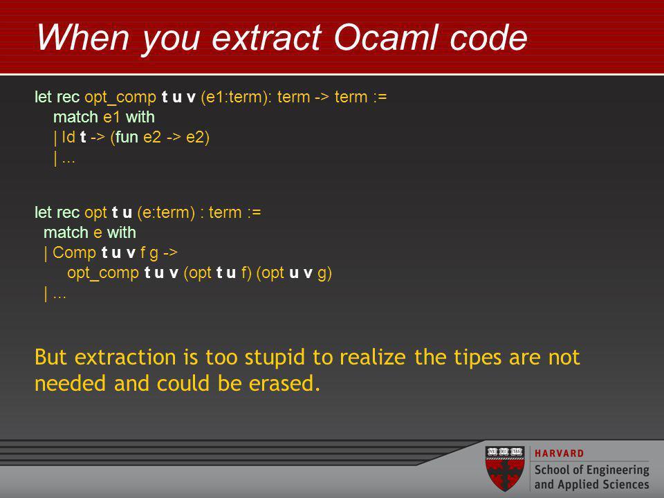 When you extract Ocaml code let rec opt_comp t u v (e1:term): term -> term := match e1 with | Id t -> (fun e2 -> e2) |...