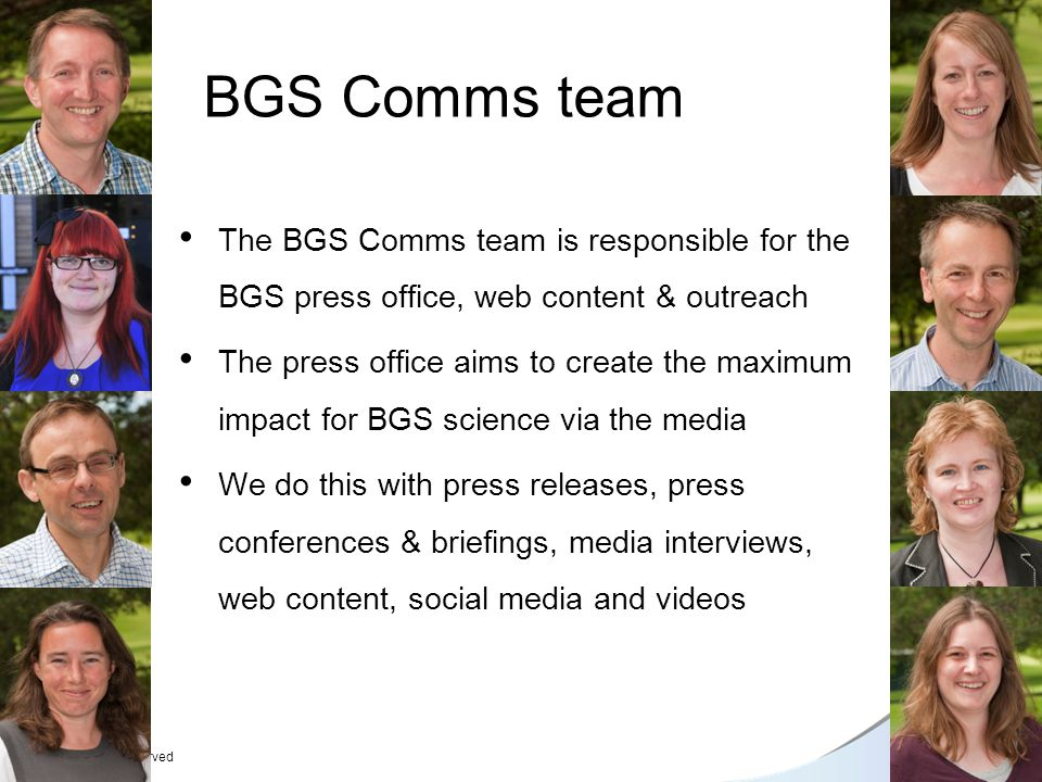 © NERC All rights reserved BGS Comms team The BGS Comms team is responsible for the BGS press office, web content & outreach The press office aims to create the maximum impact for BGS science via the media We do this with press releases, press conferences & briefings, media interviews, web content, social media and videos