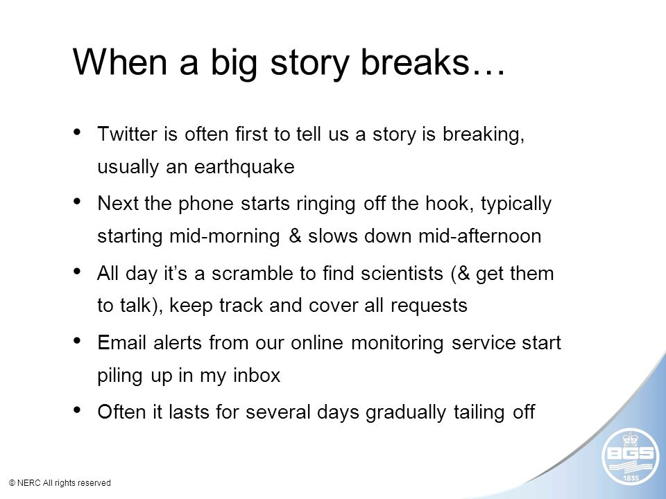 © NERC All rights reserved When a big story breaks… Twitter is often first to tell us a story is breaking, usually an earthquake Next the phone starts ringing off the hook, typically starting mid-morning & slows down mid-afternoon All day its a scramble to find scientists (& get them to talk), keep track and cover all requests Email alerts from our online monitoring service start piling up in my inbox Often it lasts for several days gradually tailing off