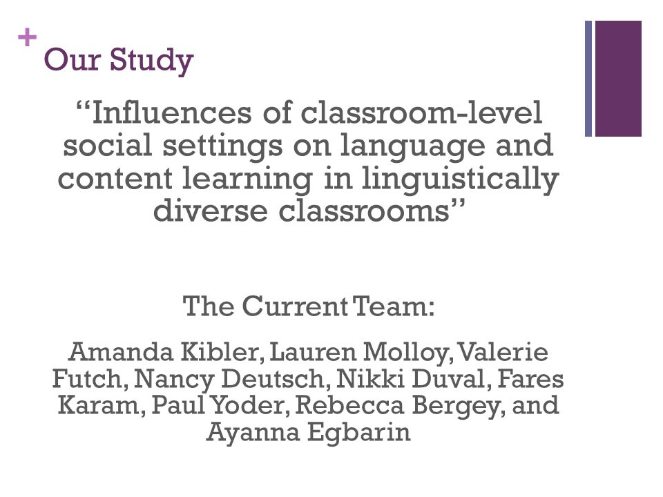 + Our Study Influences of classroom-level social settings on language and content learning in linguistically diverse classrooms The Current Team: Amanda Kibler, Lauren Molloy, Valerie Futch, Nancy Deutsch, Nikki Duval, Fares Karam, Paul Yoder, Rebecca Bergey, and Ayanna Egbarin