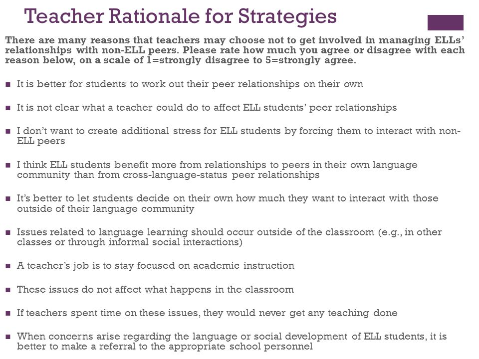 Teacher Rationale for Strategies There are many reasons that teachers may choose not to get involved in managing ELLs relationships with non-ELL peers.