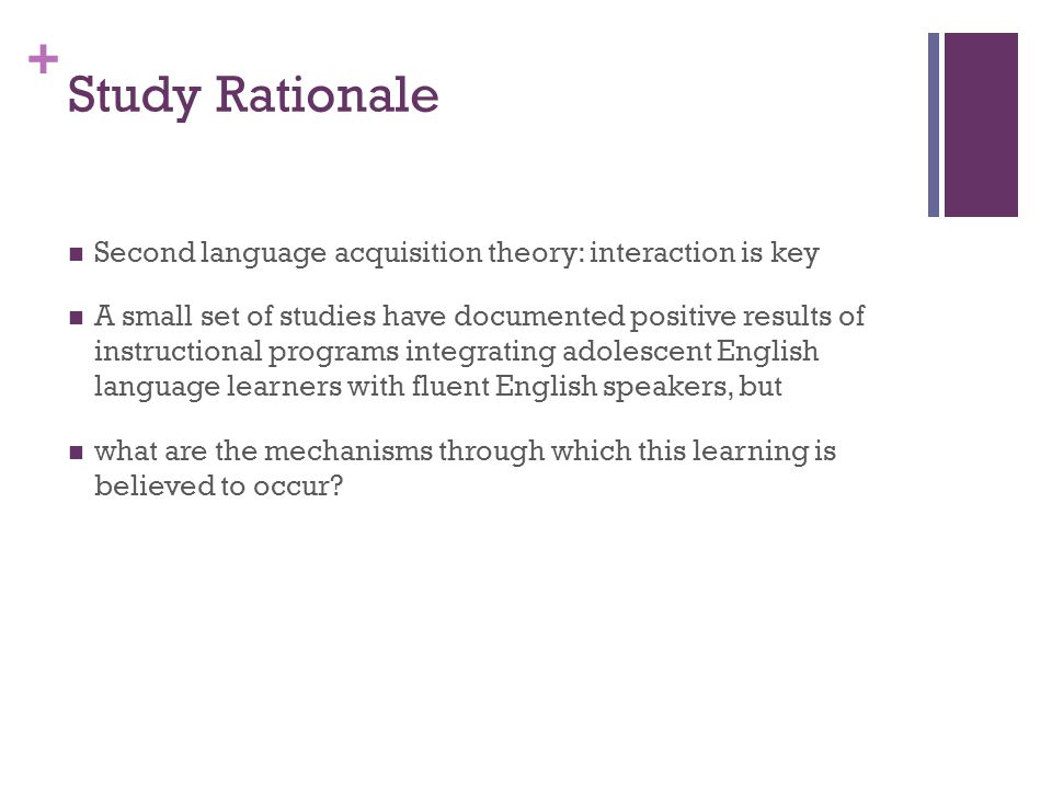 + Study Rationale Second language acquisition theory: interaction is key A small set of studies have documented positive results of instructional programs integrating adolescent English language learners with fluent English speakers, but what are the mechanisms through which this learning is believed to occur