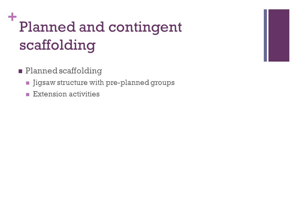 + Planned and contingent scaffolding Planned scaffolding Jigsaw structure with pre-planned groups Extension activities