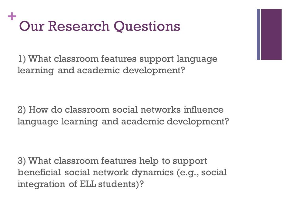 + Our Research Questions 1) What classroom features support language learning and academic development.