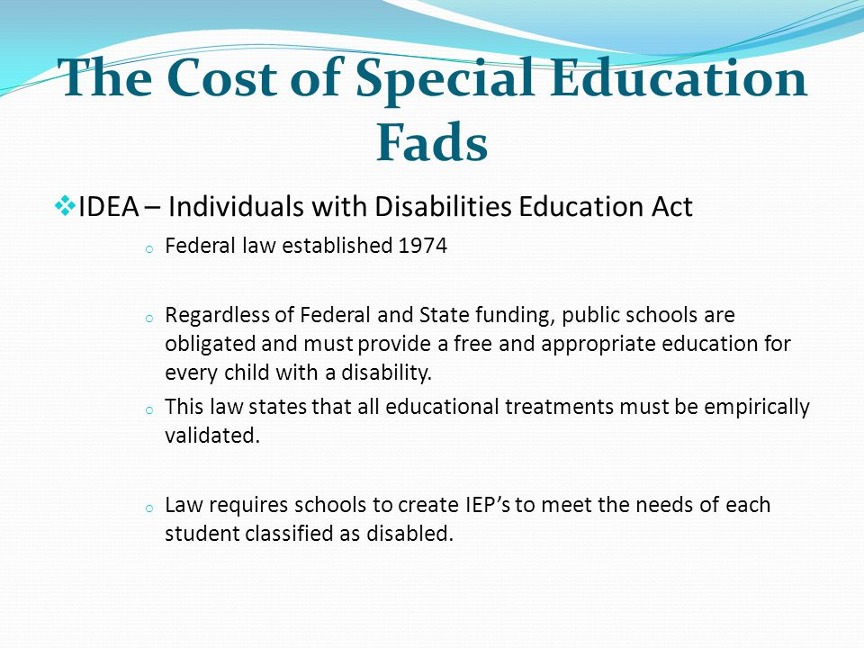 The Cost of Special Education Fads IDEA – Individuals with Disabilities Education Act o Federal law established 1974 o Regardless of Federal and State funding, public schools are obligated and must provide a free and appropriate education for every child with a disability.