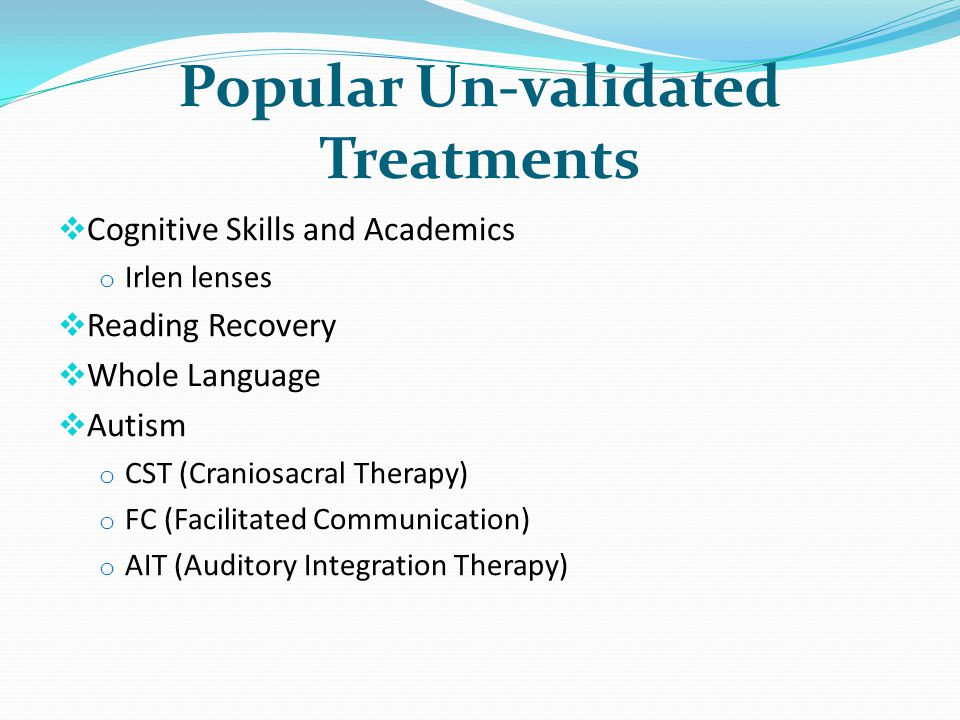 Popular Un-validated Treatments Cognitive Skills and Academics o Irlen lenses Reading Recovery Whole Language Autism o CST (Craniosacral Therapy) o FC