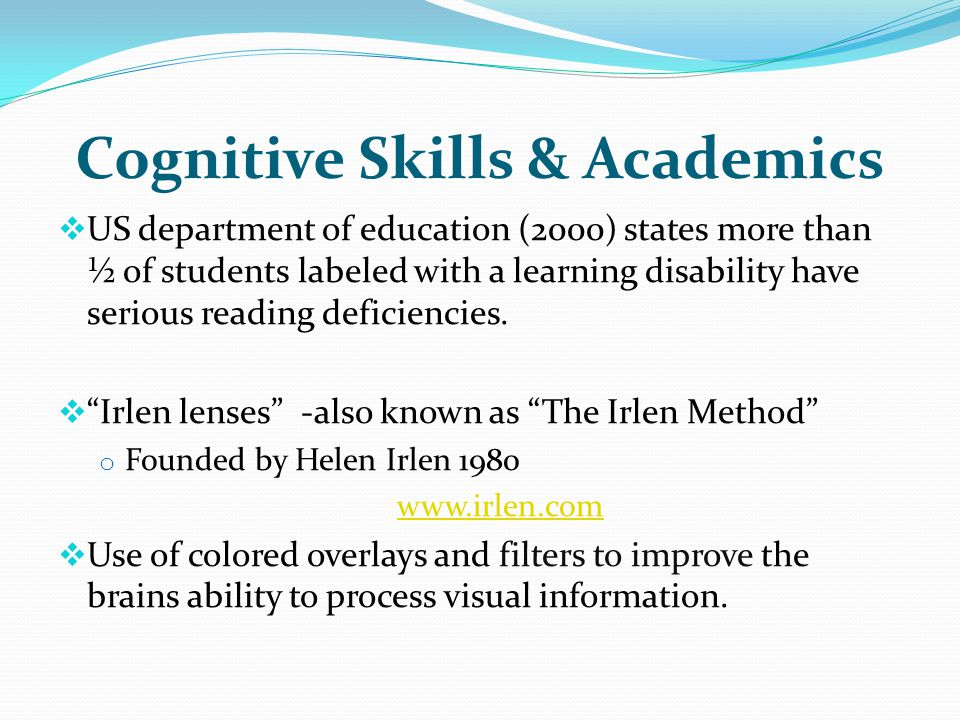 Cognitive Skills & Academics US department of education (2000) states more than ½ of students labeled with a learning disability have serious reading deficiencies.