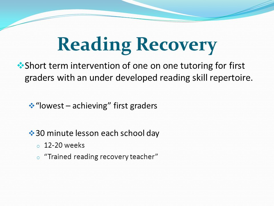Reading Recovery Short term intervention of one on one tutoring for first graders with an under developed reading skill repertoire. lowest – achieving