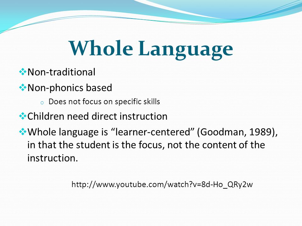Whole Language Non-traditional Non-phonics based o Does not focus on specific skills Children need direct instruction Whole language is learner-centered (Goodman, 1989), in that the student is the focus, not the content of the instruction.