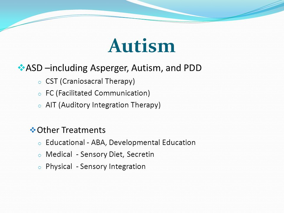 Autism ASD –including Asperger, Autism, and PDD o CST (Craniosacral Therapy) o FC (Facilitated Communication) o AIT (Auditory Integration Therapy) Oth