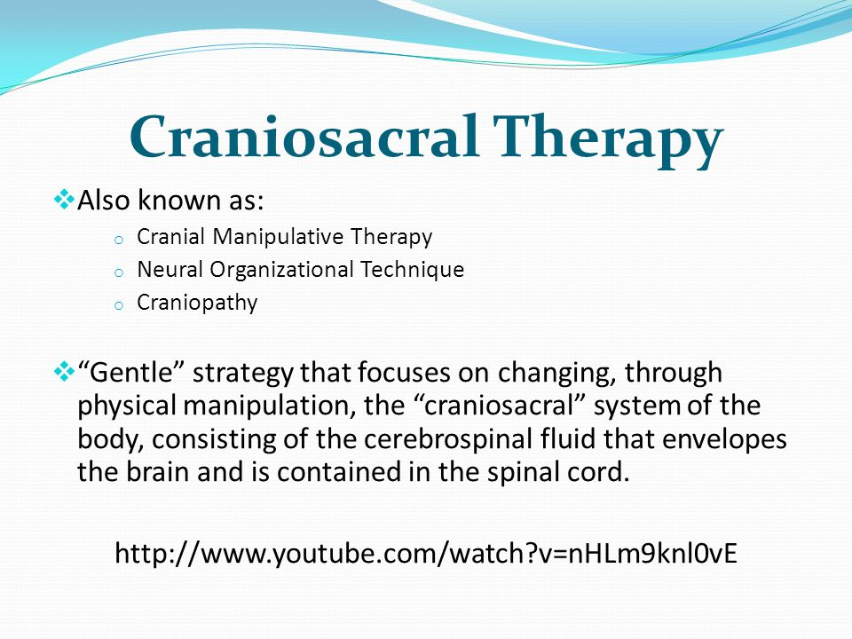 Craniosacral Therapy Also known as: o Cranial Manipulative Therapy o Neural Organizational Technique o Craniopathy Gentle strategy that focuses on changing, through physical manipulation, the craniosacral system of the body, consisting of the cerebrospinal fluid that envelopes the brain and is contained in the spinal cord.