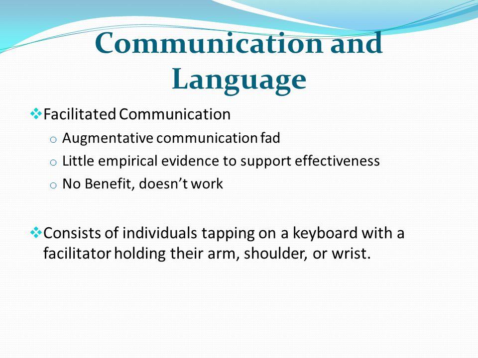 Communication and Language Facilitated Communication o Augmentative communication fad o Little empirical evidence to support effectiveness o No Benefi