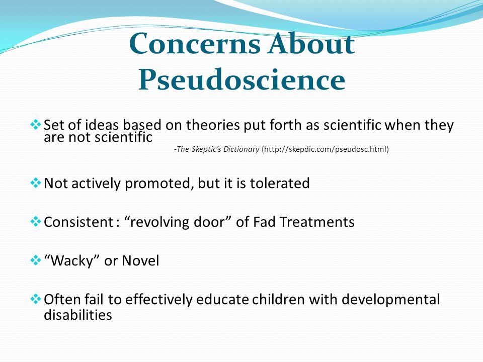 Concerns About Pseudoscience Set of ideas based on theories put forth as scientific when they are not scientific -The Skeptics Dictionary (http://skepdic.com/pseudosc.html) Not actively promoted, but it is tolerated Consistent : revolving door of Fad Treatments Wacky or Novel Often fail to effectively educate children with developmental disabilities