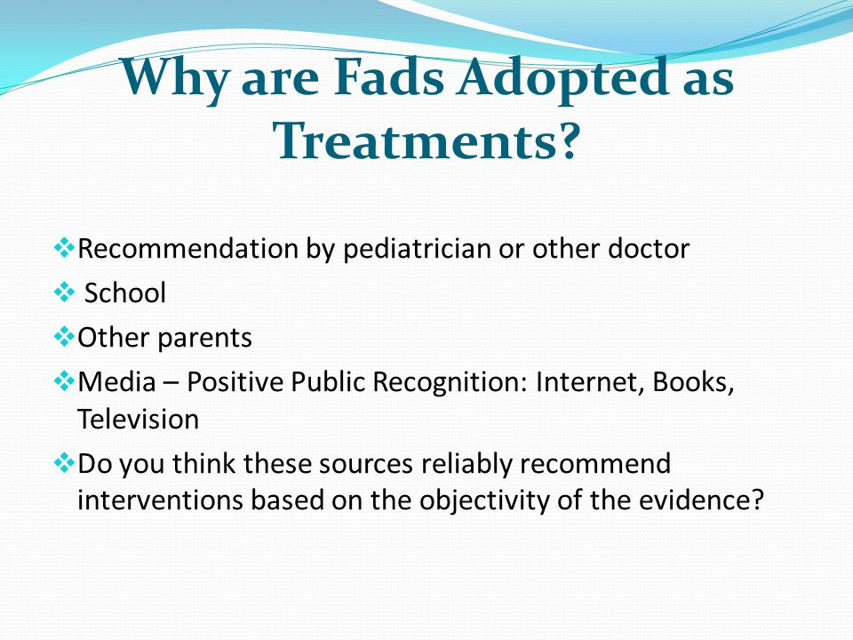 Why are Fads Adopted as Treatments? Recommendation by pediatrician or other doctor School Other parents Media – Positive Public Recognition: Internet,