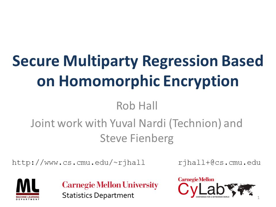 Secure Multiparty Regression Based on Homomorphic Encryption Rob Hall Joint work with Yuval Nardi (Technion) and Steve Fienberg 1 http://www.cs.cmu.ed