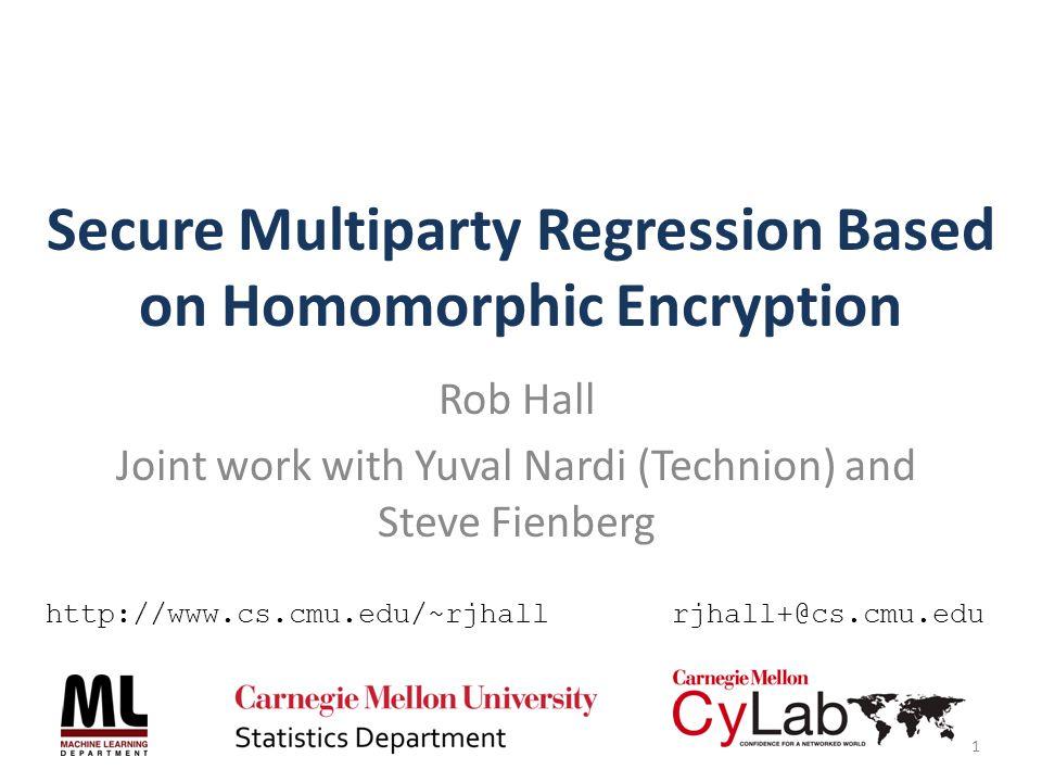 Secure Multiparty Regression Based on Homomorphic Encryption Rob Hall Joint work with Yuval Nardi (Technion) and Steve Fienberg 1 http://www.cs.cmu.edu/~rjhallrjhall+@cs.cmu.edu