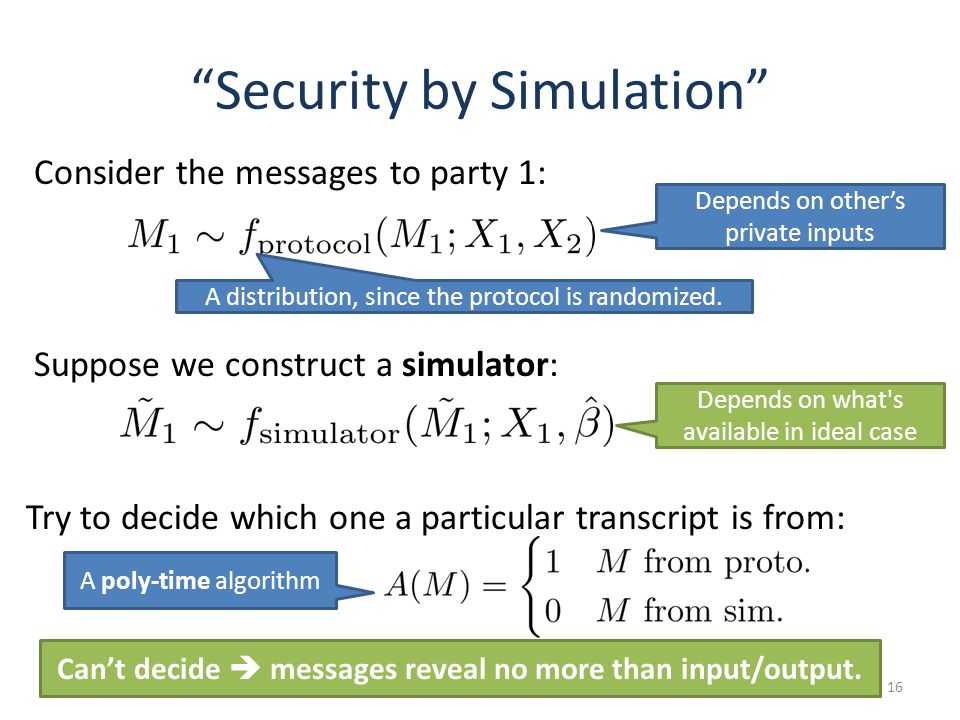 Security by Simulation 16 Consider the messages to party 1: Try to decide which one a particular transcript is from: Depends on what s available in ideal case Depends on others private inputs A poly-time algorithm Suppose we construct a simulator: Cant decide messages reveal no more than input/output.