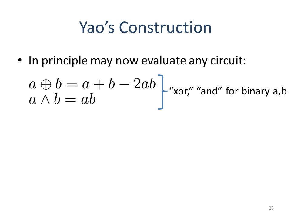 Yaos Construction In principle may now evaluate any circuit: 29 xor, and for binary a,b
