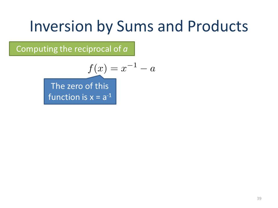 Inversion by Sums and Products 39 Computing the reciprocal of a The zero of this function is x = a -1