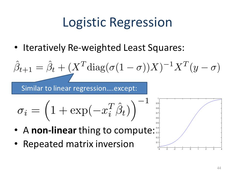 Logistic Regression Iteratively Re-weighted Least Squares: A non-linear thing to compute: Repeated matrix inversion 44 Similar to linear regression….except: